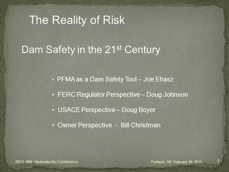 Dam Safety in the 21 st Century PFMA as a Dam Safety Tool – Joe Ehasz FERC Regulator Perspective – Doug Johnson USACE Perspective – Doug Boyer Owner Perspective.