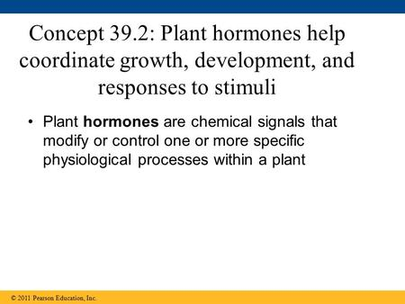 Concept 39.2: Plant hormones help coordinate growth, development, and responses to stimuli Plant hormones are chemical signals that modify or control one.