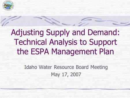 Adjusting Supply and Demand: Technical Analysis to Support the ESPA Management Plan Idaho Water Resource Board Meeting May 17, 2007.