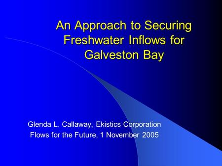 An Approach to Securing Freshwater Inflows for Galveston Bay Glenda L. Callaway, Ekistics Corporation Flows for the Future, 1 November 2005.