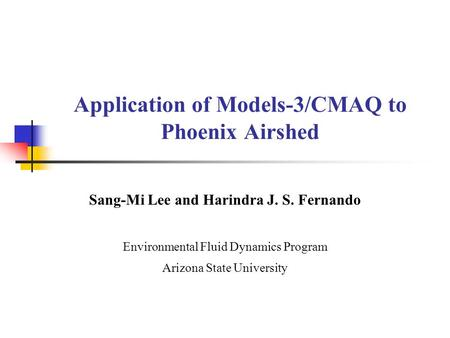 Application of Models-3/CMAQ to Phoenix Airshed Sang-Mi Lee and Harindra J. S. Fernando Environmental Fluid Dynamics Program Arizona State University.