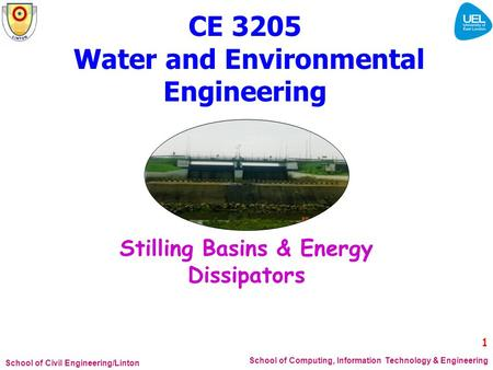 School of Civil Engineering/Linton School of Computing, Information Technology & Engineering 1 CE 3205 Water and Environmental Engineering Stilling Basins.