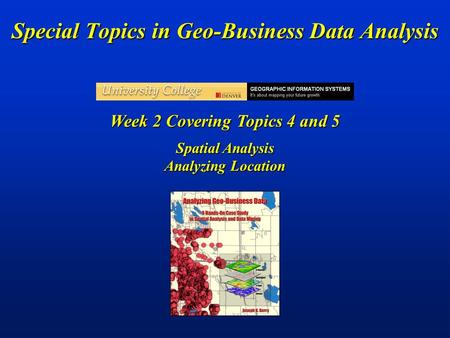 Special Topics in Geo-Business Data Analysis Week 2 Covering Topics 4 and 5 Spatial Analysis Analyzing Location.