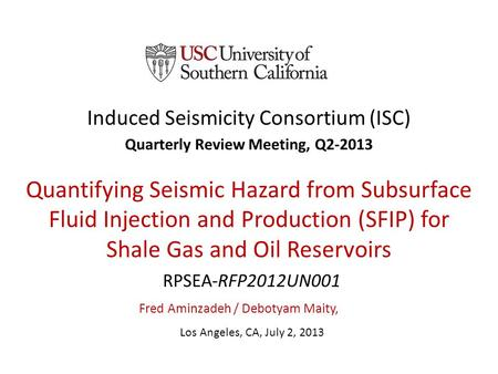 Induced Seismicity Consortium (ISC) Quarterly Review Meeting, Q2-2013 Quantifying Seismic Hazard from Subsurface Fluid Injection and Production (SFIP)