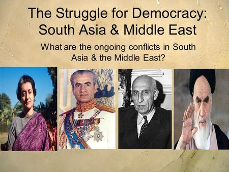 The Struggle for Democracy: South Asia & Middle East What are the ongoing conflicts in South Asia & the Middle East?