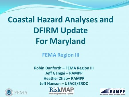 Coastal Hazard Analyses and DFIRM Update For Maryland Robin Danforth – FEMA Region III Jeff Gangai – RAMPP Heather Zhao– RAMPP Jeff Hanson – USACE/ERDC.