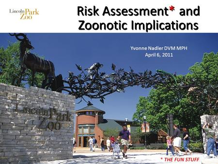 Risk Assessment* and Zoonotic Implications Yvonne Nadler DVM MPH April 6, 2011 * THE FUN STUFF.
