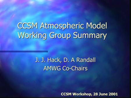 CCSM Atmospheric Model Working Group Summary J. J. Hack, D. A Randall AMWG Co-Chairs CCSM Workshop, 28 June 2001 CCSM Workshop, 28 June 2001.