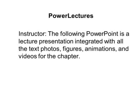 PowerLectures Instructor: The following PowerPoint is a lecture presentation integrated with all the text photos, figures, animations, and videos for the.