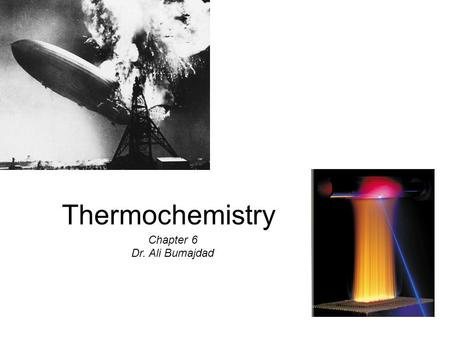 Thermochemistry Chapter 6 Dr. Ali Bumajdad. Chapter 6 Topics Nature and Type of Energy Energy Changes in Chemical Reaction Intro. to Thermodynamics: 1.