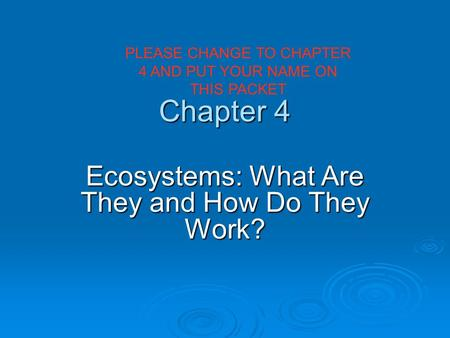 Chapter 4 <strong>Ecosystems</strong>: What Are They <strong>and</strong> How Do They Work? PLEASE CHANGE TO CHAPTER 4 <strong>AND</strong> PUT YOUR NAME ON THIS PACKET.