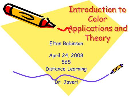 Introduction to Color Applications and Theory Elton Robinson April 24, 2008 565 Distance Learning Dr. Javeri.