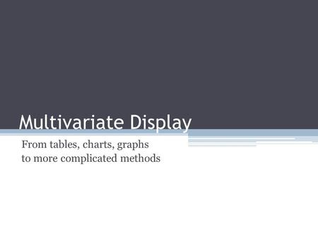Multivariate Display From tables, charts, graphs to more complicated methods.