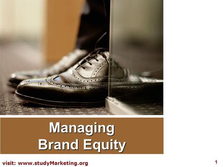 1 visit: www.studyMarketing.org Managing Brand Equity.