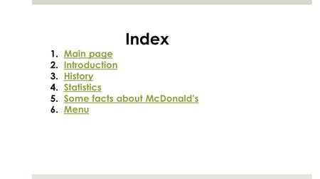 Index 1.Main pageMain page 2.IntroductionIntroduction 3.HistoryHistory 4.StatisticsStatistics 5.Some facts about McDonald'sSome facts about McDonald's.