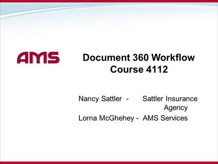 Document 360 Workflow Course 4112 Nancy Sattler - Sattler Insurance Agency Lorna McGhehey - AMS Services.