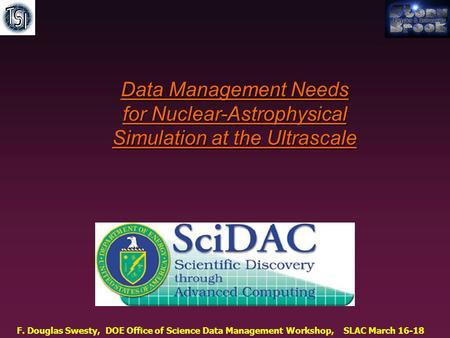 F. Douglas Swesty, DOE Office of Science Data Management Workshop, SLAC March 16-18 Data Management Needs for Nuclear-Astrophysical Simulation at the Ultrascale.