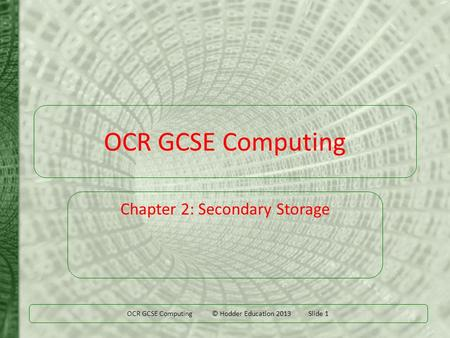 OCR GCSE Computing © Hodder Education 2013 Slide 1 OCR GCSE Computing Chapter 2: Secondary Storage.