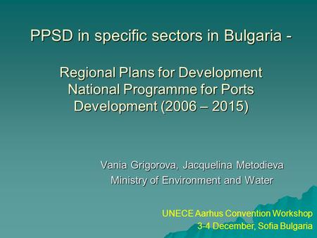 PPSD in specific sectors in Bulgaria - Regional Plans for Development National Programme for Ports Development (2006 – 2015) Vania Grigorova, Jacquelina.