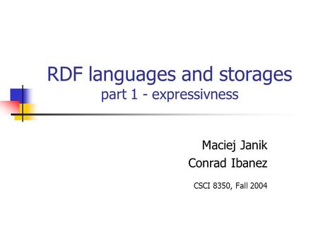 RDF languages and storages part 1 - expressivness Maciej Janik Conrad Ibanez CSCI 8350, Fall 2004.