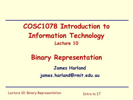 Lecture 10: Binary Representation Intro to IT COSC1078 Introduction to Information Technology Lecture 10 Binary Representation James Harland