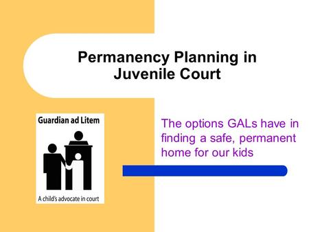 Permanency Planning in Juvenile Court The options GALs have in finding a safe, permanent home for our kids.
