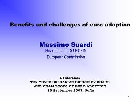 1 Benefits and challenges of euro adoption Massimo Suardi Head of Unit, DG ECFIN European Commission Conference TEN YEARS BULGARIAN CURRENCY BOARD AND.