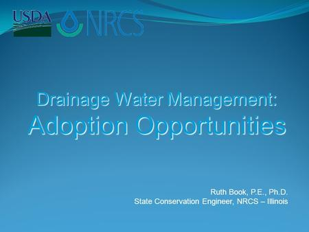 Drainage Water Management: Adoption Opportunities Ruth Book, P.E., Ph.D. State Conservation Engineer, NRCS – Illinois.
