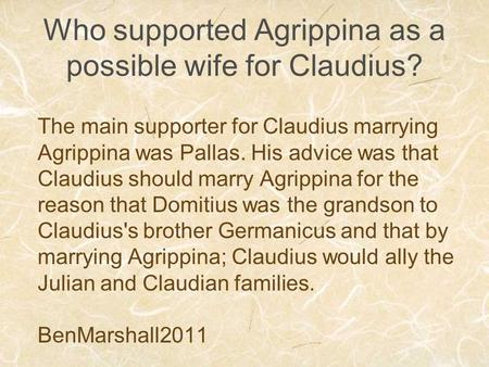 Who supported Agrippina as a possible wife for Claudius? The main supporter for Claudius marrying Agrippina was Pallas. His advice was that Claudius should.