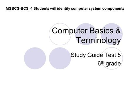 Computer Basics & Terminology Study Guide Test 5 6 th grade MSBCS-BCSI-1 Students will identify computer system components.