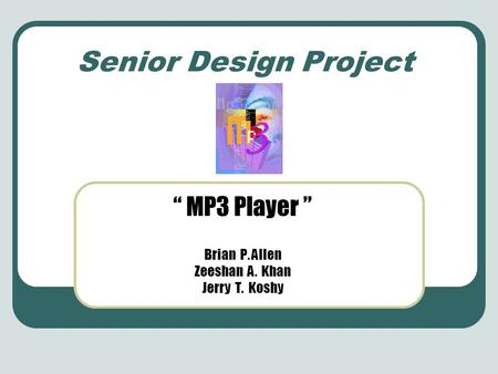 "Senior Design Project "" MP3 Player "" Brian P. Allen Zeeshan A. Khan Jerry T. Koshy."