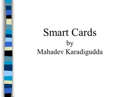Smart Cards by Mahadev Karadigudda. * Introduction * How smart cards assist in enhancing security * Security vulnerabilities * Conclusion.