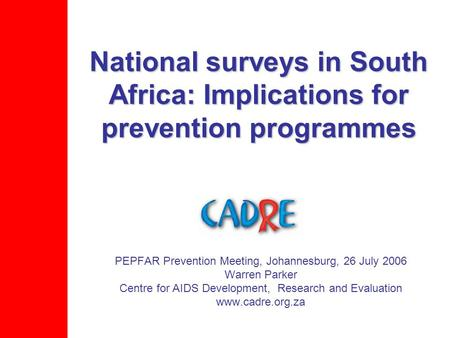 National surveys in South Africa: Implications for prevention programmes PEPFAR Prevention Meeting, Johannesburg, 26 July 2006 Warren Parker Centre for.