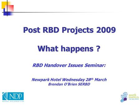 Post RBD Projects 2009 What happens ? Post RBD Projects 2009 What happens ? RBD Handover Issues Seminar: Newpark Hotel Wednesday 28 th March Brendan O'Brien.