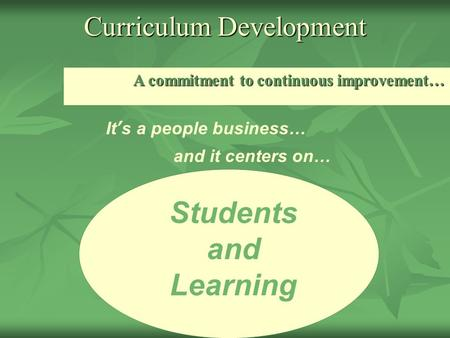 Curriculum Development A commitment to continuous improvement… Students and Learning It's a people business… and it centers on…