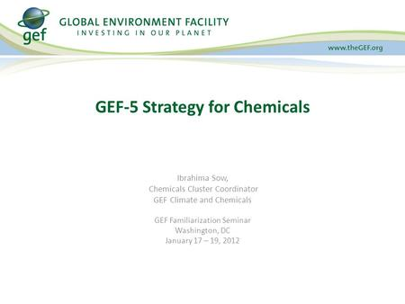 Ibrahima Sow, Chemicals Cluster Coordinator GEF Climate and Chemicals GEF Familiarization Seminar Washington, DC January 17 – 19, 2012 GEF-5 Strategy for.