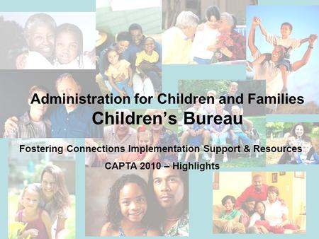 Administration for Children and Families Children's Bureau Fostering Connections Implementation Support & Resources CAPTA 2010 – Highlights.