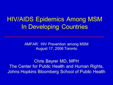 HIV/AIDS Epidemics Among MSM In Developing Countries AMFAR: HIV Prevention among MSM August 17, 2006 Toronto Chris Beyrer MD, MPH The Center for Public.