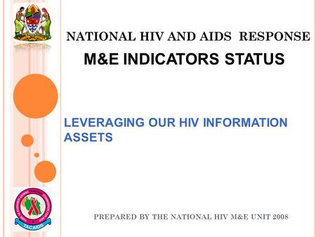 NATIONAL HIV AND AIDS RESPONSE PREPARED BY THE NATIONAL HIV M&E UNIT 2008 LEVERAGING OUR HIV INFORMATION ASSETS M&E INDICATORS STATUS.
