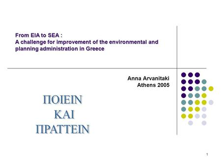 1 Anna Arvanitaki Athens 2005 From EIA to SEA : A challenge for improvement of the environmental and planning administration in Greece.