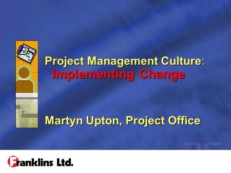 Project Management Culture: Implementing Change Martyn Upton, Project Office.