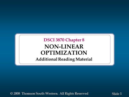 1 1 Slide © 2008 Thomson South-Western. All Rights Reserved DSCI 3870 Chapter 8 NON-LINEAR OPTIMIZATION Additional Reading Material.