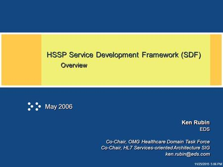 11/25/2015 5:06 PM HSSP Service Development Framework (SDF) Overview May 2006 Ken Rubin EDS Co-Chair, OMG Healthcare Domain Task Force Co-Chair, HL7 Services-oriented.