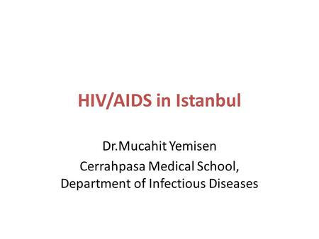 HIV/AIDS in Istanbul Dr.Mucahit Yemisen Cerrahpasa Medical School, Department of Infectious Diseases.