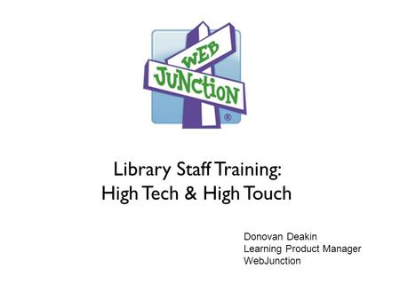 Library Staff Training: High Tech & High Touch Donovan Deakin Learning Product Manager WebJunction.