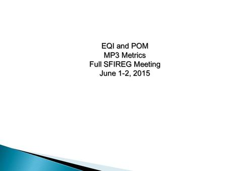 EQI and POM MP3 Metrics Full SFIREG Meeting June 1-2, 2015.