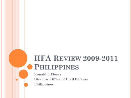 HFA R EVIEW 2009-2011 P HILIPPINES Ronald I. Flores Director, Office of Civil Defense Philippines.