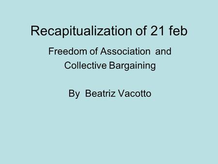 Recapitualization of 21 feb Freedom of Association and Collective Bargaining By Beatriz Vacotto.