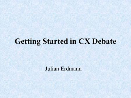 Getting Started in CX Debate Julian Erdmann. What is CX debate? Team debate made up by two students from the same school. They will defend either Affirmative.