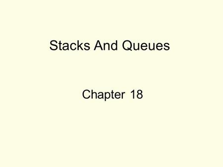 Stacks And Queues Chapter 18. 2 The Stack ADT Stack: a LIFO (last in, first out) data structure Examples: –plates in a cafeteria –return addresses for.